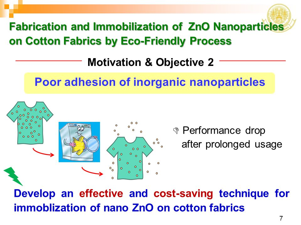 Fabrication and Immobilization of ZnO Nanoparticles on Cotton Fabrics by Eco-Friendly Process 8 Purposed system  non-toxic chemical  low chemical concentration  low treatment temperature  low energy consumption  minimize waste GREEN CHEMISTRY Polyelectrolyte assisted immobilization Polymers whose repeating units bear an electrolyte group will dissociate in aqueous solutions, making the polymers charged.