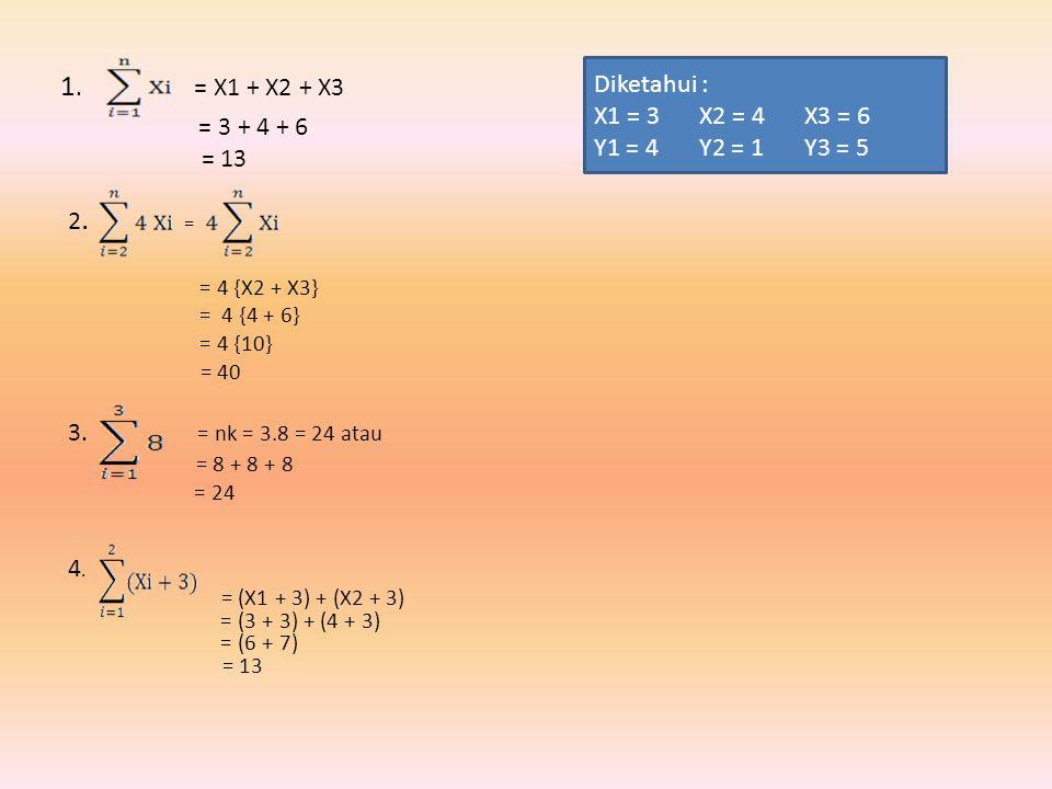1. = X1 + X2 + X3 = 3 + 4 + 6 = 13 2. = = 4 {X2 + X3} = 4 {4 + 6} = 4 {10} = 40 3. = nk = 3.8 = 24 atau = 8 + 8 + 8 = 24 4. = (X1 + 3) + (X2 + 3) = (3