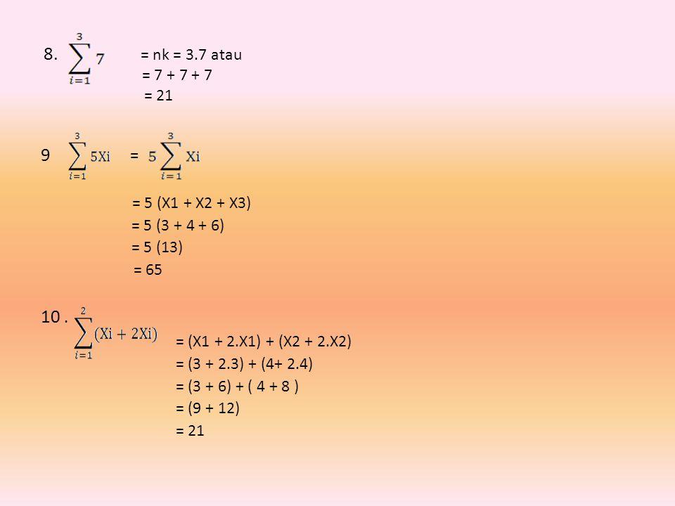 8. = nk = 3.7 atau = 7 + 7 + 7 = 21 9 = = 5 (X1 + X2 + X3) = 5 (3 + 4 + 6) = 5 (13) = 65 10. = (X1 + 2.X1) + (X2 + 2.X2) = (3 + 2.3) + (4+ 2.4) = (3 +