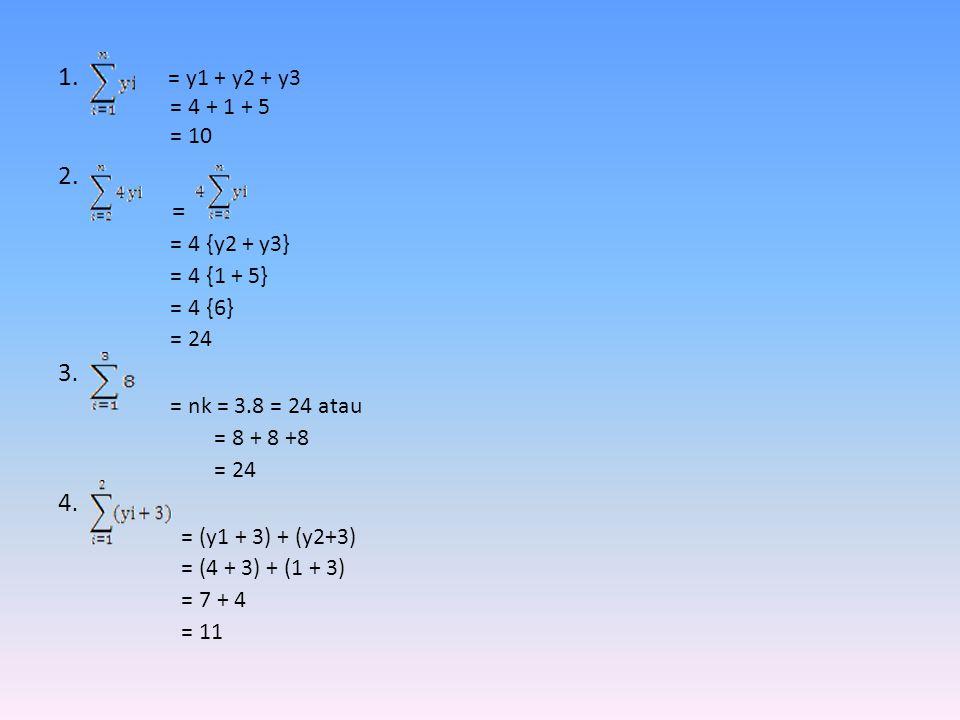 1. = y1 + y2 + y3 = 4 + 1 + 5 = 10 2. = = 4 {y2 + y3} = 4 {1 + 5} = 4 {6} = 24 3. = nk = 3.8 = 24 atau = 8 + 8 +8 = 24 4. = (y1 + 3) + (y2+3) = (4 + 3