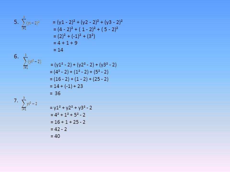 5. = (y1 - 2)² + (y2 - 2)² + (y3 - 2)² = (4 - 2)² + ( 1 - 2)² + ( 5 - 2)² = (2)² + (-1)² + (3²) = 4 + 1 + 9 = 14 6. = (y1² - 2) + (y2² - 2) + (y3² - 2
