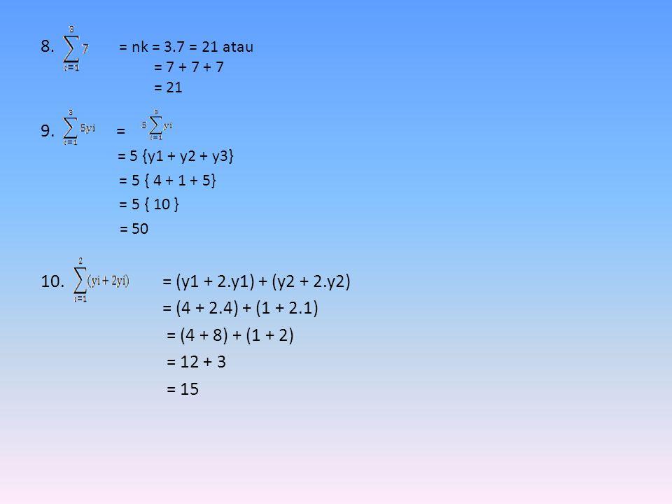 8. = nk = 3.7 = 21 atau = 7 + 7 + 7 = 21 9. = = 5 {y1 + y2 + y3} = 5 { 4 + 1 + 5} = 5 { 10 } = 50 10. = (y1 + 2.y1) + (y2 + 2.y2) = (4 + 2.4) + (1 + 2