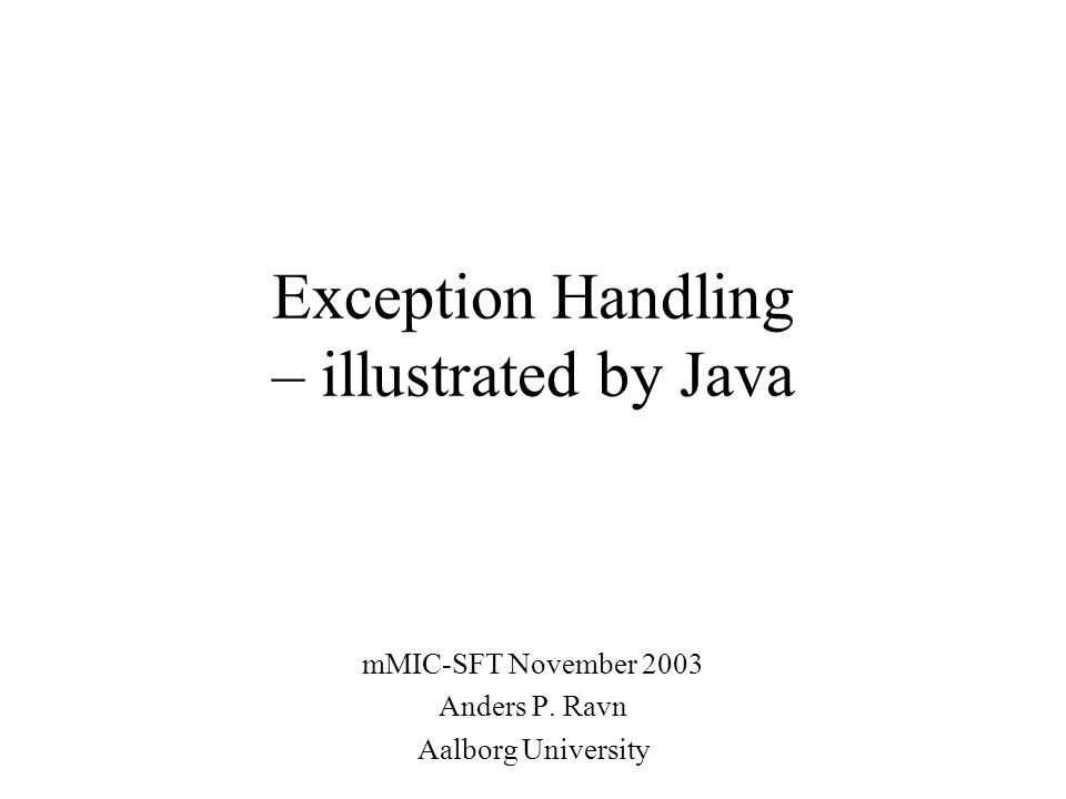 Exception Handling – illustrated by Java mMIC-SFT November 2003 Anders P. Ravn Aalborg University