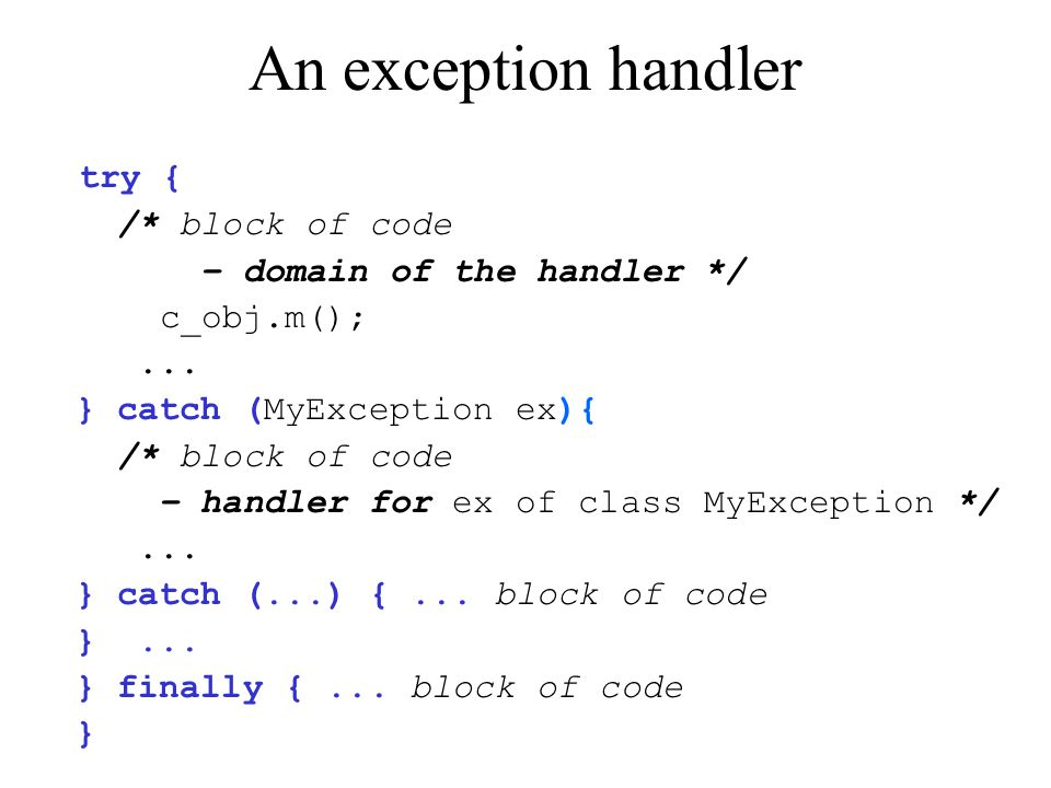 An exception handler try { /* block of code – domain of the handler */ c_obj.m();... } catch (MyException ex){ /* block of code – handler for ex of cl