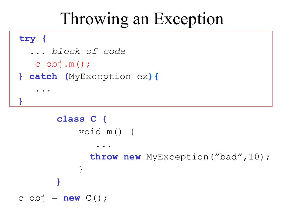 "Throwing an Exception try {... block of code c_obj.m(); } catch (MyException ex){... } class C { void m() {... throw new MyException(""bad"",10); } c_ob"