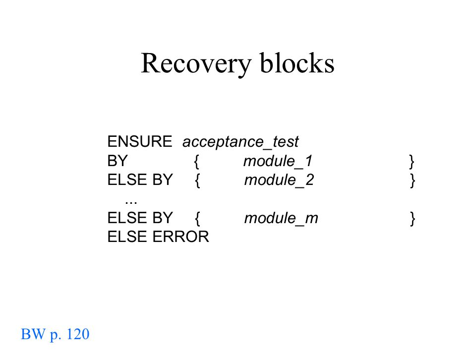 Recovery blocks ENSURE acceptance_test BY { module_1 } ELSE BY { module_2 }... ELSE BY { module_m } ELSE ERROR BW p. 120