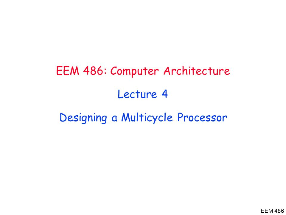EEM 486 EEM 486: Computer Architecture Lecture 4 Designing a Multicycle Processor
