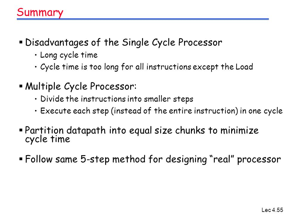 Lec 4.55 Summary  Disadvantages of the Single Cycle Processor Long cycle time Cycle time is too long for all instructions except the Load  Multiple Cycle Processor: Divide the instructions into smaller steps Execute each step (instead of the entire instruction) in one cycle  Partition datapath into equal size chunks to minimize cycle time  Follow same 5-step method for designing real processor