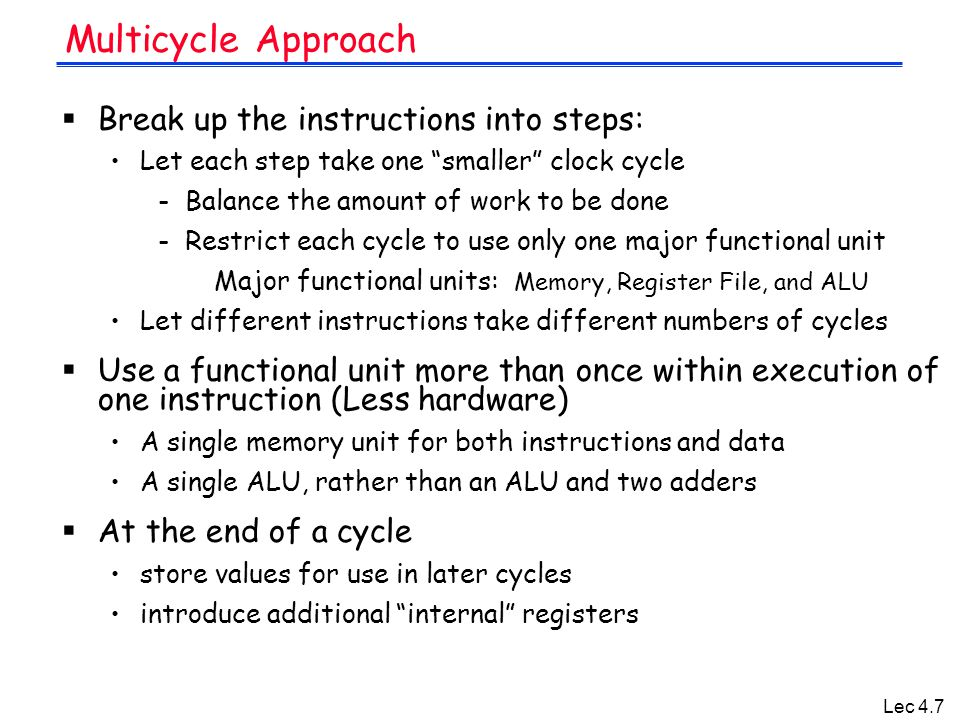 Lec 4.7  Break up the instructions into steps: Let each step take one smaller clock cycle - Balance the amount of work to be done - Restrict each cycle to use only one major functional unit Major functional units: Memory, Register File, and ALU Let different instructions take different numbers of cycles  Use a functional unit more than once within execution of one instruction (Less hardware) A single memory unit for both instructions and data A single ALU, rather than an ALU and two adders  At the end of a cycle store values for use in later cycles introduce additional internal registers Multicycle Approach