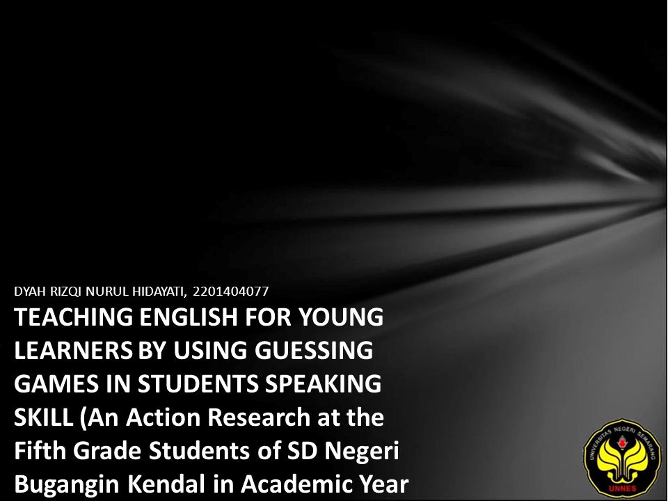 DYAH RIZQI NURUL HIDAYATI, 2201404077 TEACHING ENGLISH FOR YOUNG LEARNERS BY USING GUESSING GAMES IN STUDENTS SPEAKING SKILL (An Action Research at th