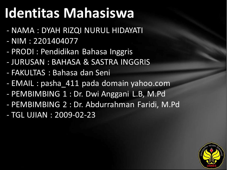 Identitas Mahasiswa - NAMA : DYAH RIZQI NURUL HIDAYATI - NIM : 2201404077 - PRODI : Pendidikan Bahasa Inggris - JURUSAN : BAHASA & SASTRA INGGRIS - FAKULTAS : Bahasa dan Seni - EMAIL : pasha_411 pada domain yahoo.com - PEMBIMBING 1 : Dr.