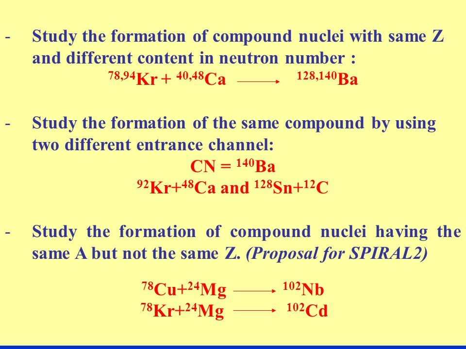 -Study the formation of compound nuclei with same Z and different content in neutron number : 78,94 Kr + 40,48 Ca 128,140 Ba -Study the formation of the same compound by using two different entrance channel: CN = 140 Ba 92 Kr+ 48 Ca and 128 Sn+ 12 C -Study the formation of compound nuclei having the same A but not the same Z.