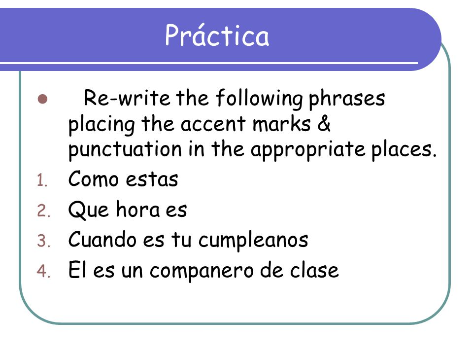 Práctica Re-write the following phrases placing the accent marks & punctuation in the appropriate places.