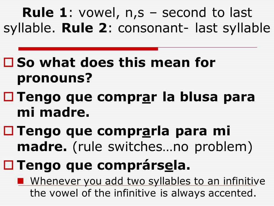 Rule 1: vowel, n,s – second to last syllable. Rule 2: consonant- last syllable  So what does this mean for pronouns?  Tengo que comprar la blusa par