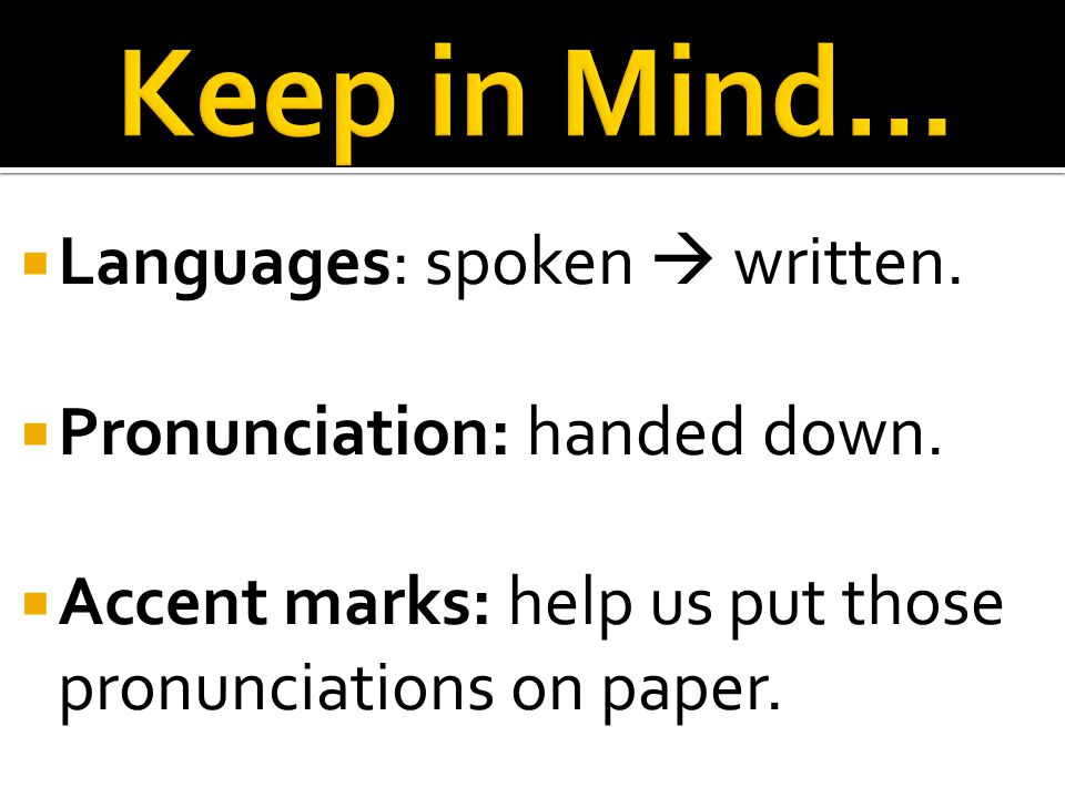  Languages: spoken  written.  Pronunciation: handed down.  Accent marks: help us put those pronunciations on paper.