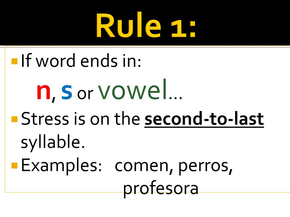  If word ends in: n, s or vowel …  Stress is on the second-to-last syllable.