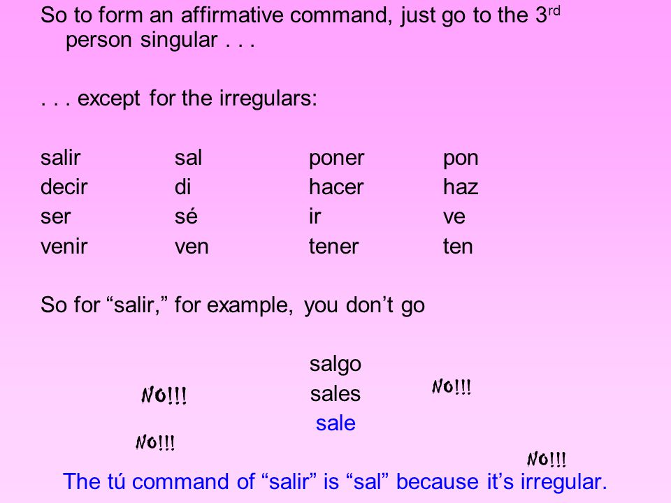 So to form an affirmative command, just go to the 3 rd person singular......