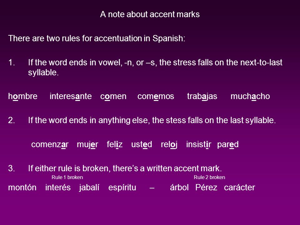 A note about accent marks There are two rules for accentuation in Spanish: 1.If the word ends in vowel, -n, or –s, the stress falls on the next-to-last syllable.
