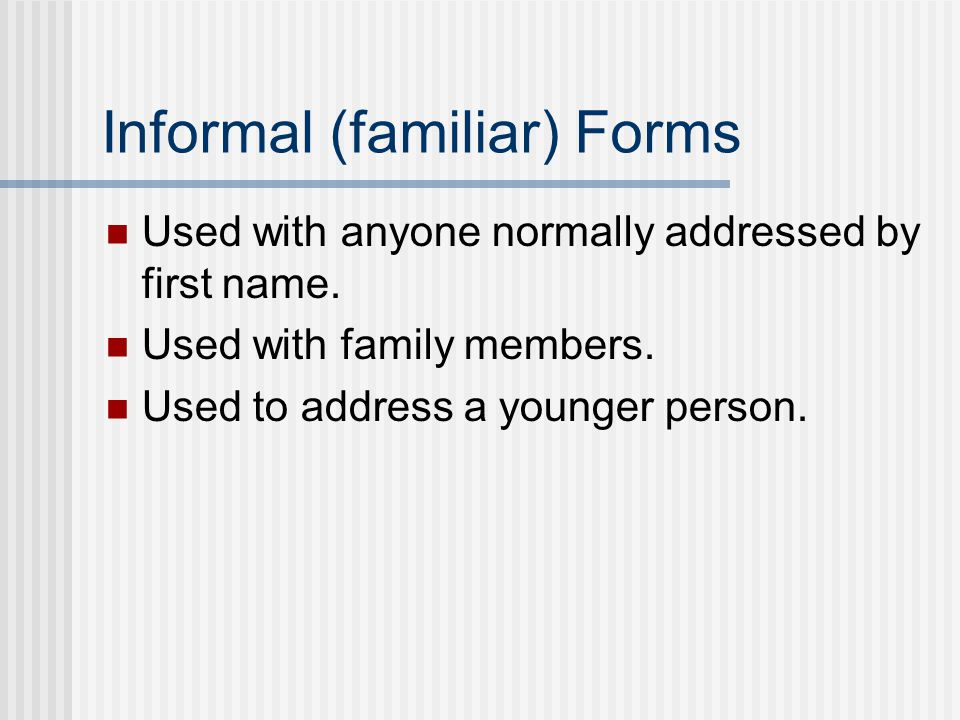 Informal (familiar) Forms Used with anyone normally addressed by first name.
