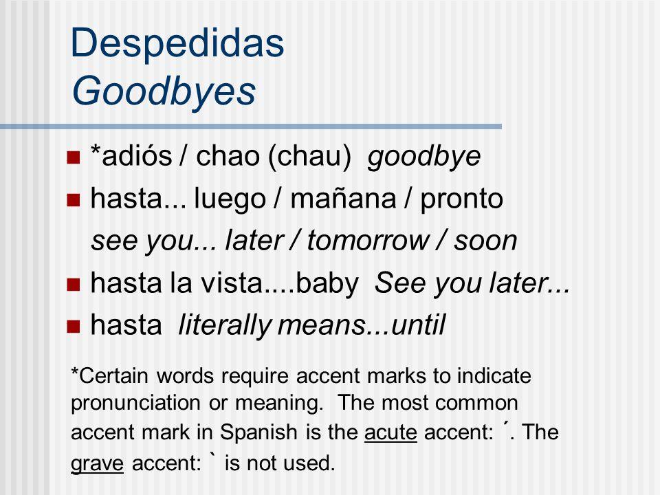 Despedidas Goodbyes *adiós / chao (chau) goodbye hasta... luego / mañana / pronto see you... later / tomorrow / soon hasta la vista....baby See you la