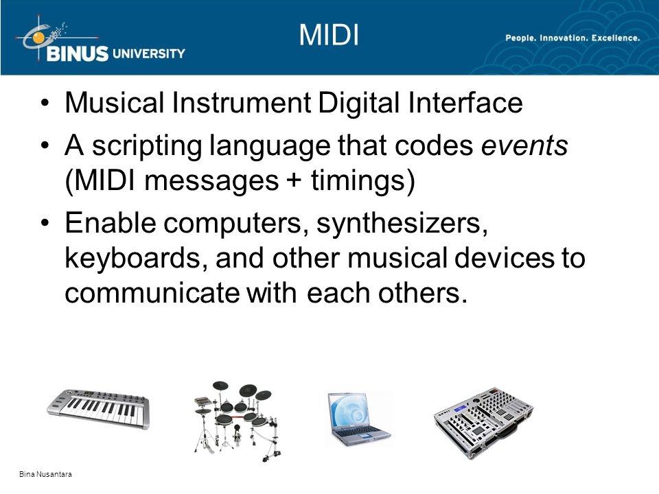 MIDI Musical Instrument Digital Interface A scripting language that codes events (MIDI messages + timings) Enable computers, synthesizers, keyboards, and other musical devices to communicate with each others.