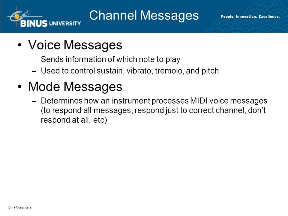 Channel Messages Voice Messages –Sends information of which note to play –Used to control sustain, vibrato, tremolo, and pitch Mode Messages –Determines how an instrument processes MIDI voice messages (to respond all messages, respond just to correct channel, don't respond at all, etc) Bina Nusantara