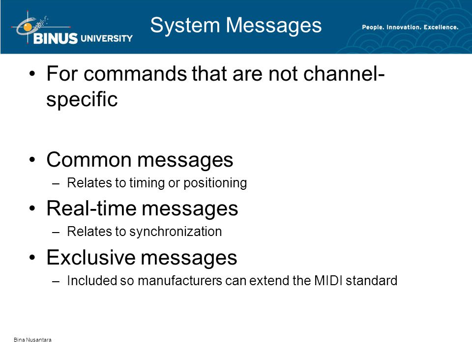 System Messages For commands that are not channel- specific Common messages –Relates to timing or positioning Real-time messages –Relates to synchronization Exclusive messages –Included so manufacturers can extend the MIDI standard Bina Nusantara