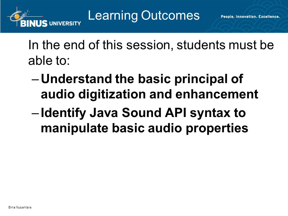 Bina Nusantara Learning Outcomes In the end of this session, students must be able to: –Understand the basic principal of audio digitization and enhancement –Identify Java Sound API syntax to manipulate basic audio properties