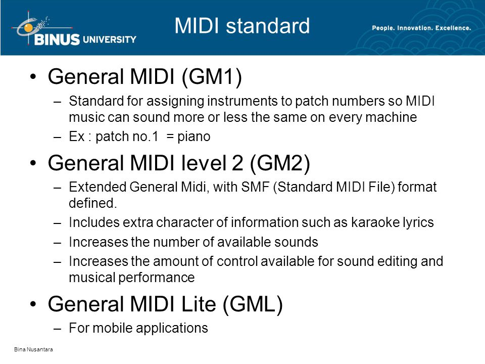 MIDI standard General MIDI (GM1) –Standard for assigning instruments to patch numbers so MIDI music can sound more or less the same on every machine –Ex : patch no.1 = piano General MIDI level 2 (GM2) –Extended General Midi, with SMF (Standard MIDI File) format defined.