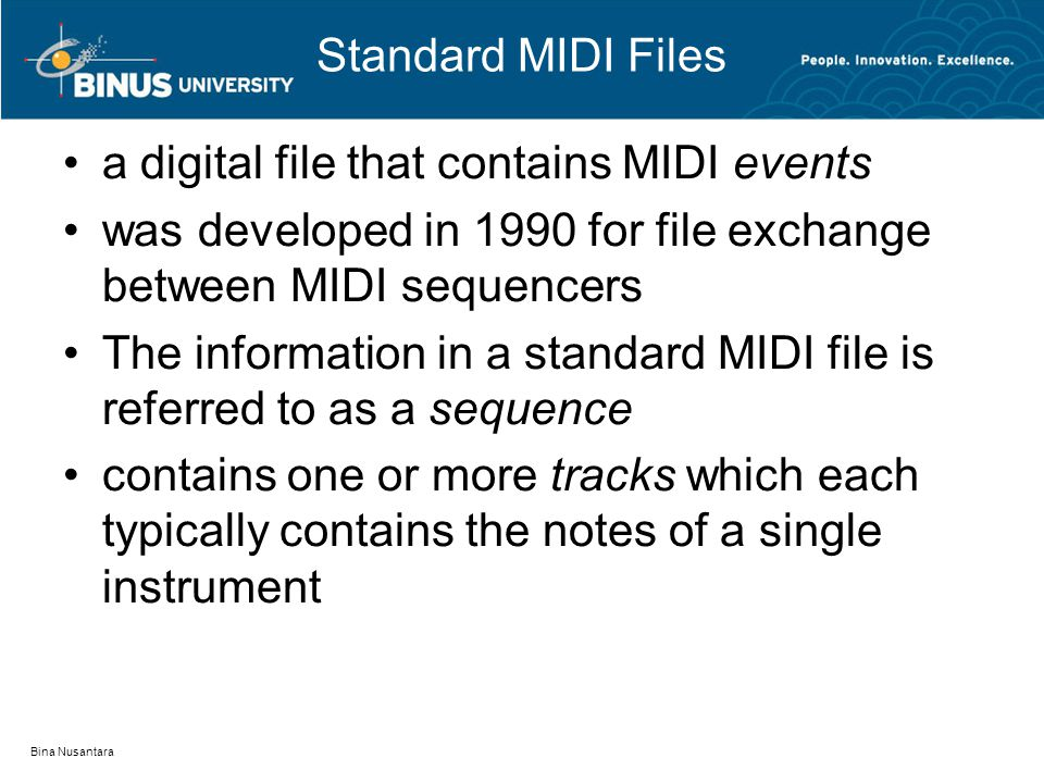 Standard MIDI Files a digital file that contains MIDI events was developed in 1990 for file exchange between MIDI sequencers The information in a standard MIDI file is referred to as a sequence contains one or more tracks which each typically contains the notes of a single instrument Bina Nusantara