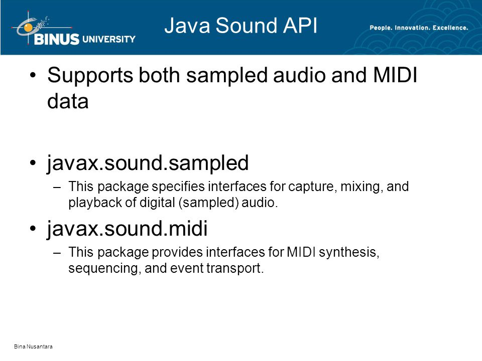 Java Sound API Supports both sampled audio and MIDI data javax.sound.sampled –This package specifies interfaces for capture, mixing, and playback of digital (sampled) audio.