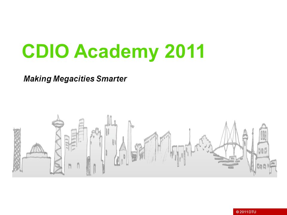 © 2011 DTU Making Megacities Smarter CDIO Academy 2011
