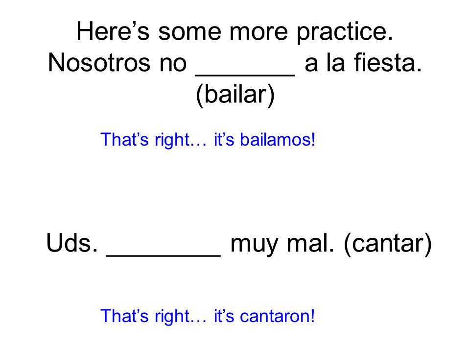 Here's some more practice. Nosotros no _______ a la fiesta.