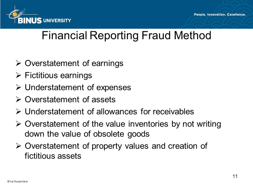 Financial Reporting Fraud Method  Overstatement of earnings  Fictitious earnings  Understatement of expenses  Overstatement of assets  Understatement of allowances for receivables  Overstatement of the value inventories by not writing down the value of obsolete goods  Overstatement of property values and creation of fictitious assets Bina Nusantara 11