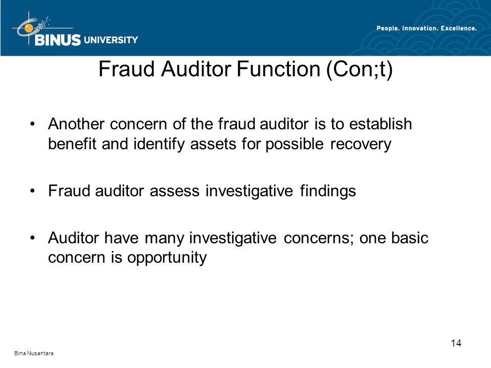 Fraud Auditor Function (Con;t) Another concern of the fraud auditor is to establish benefit and identify assets for possible recovery Fraud auditor assess investigative findings Auditor have many investigative concerns; one basic concern is opportunity Bina Nusantara 14