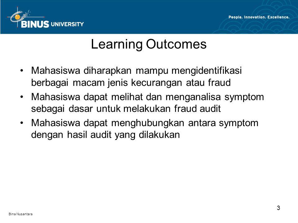 Bina Nusantara Mahasiswa diharapkan mampu mengidentifikasi berbagai macam jenis kecurangan atau fraud Mahasiswa dapat melihat dan menganalisa symptom sebagai dasar untuk melakukan fraud audit Mahasiswa dapat menghubungkan antara symptom dengan hasil audit yang dilakukan Learning Outcomes 3