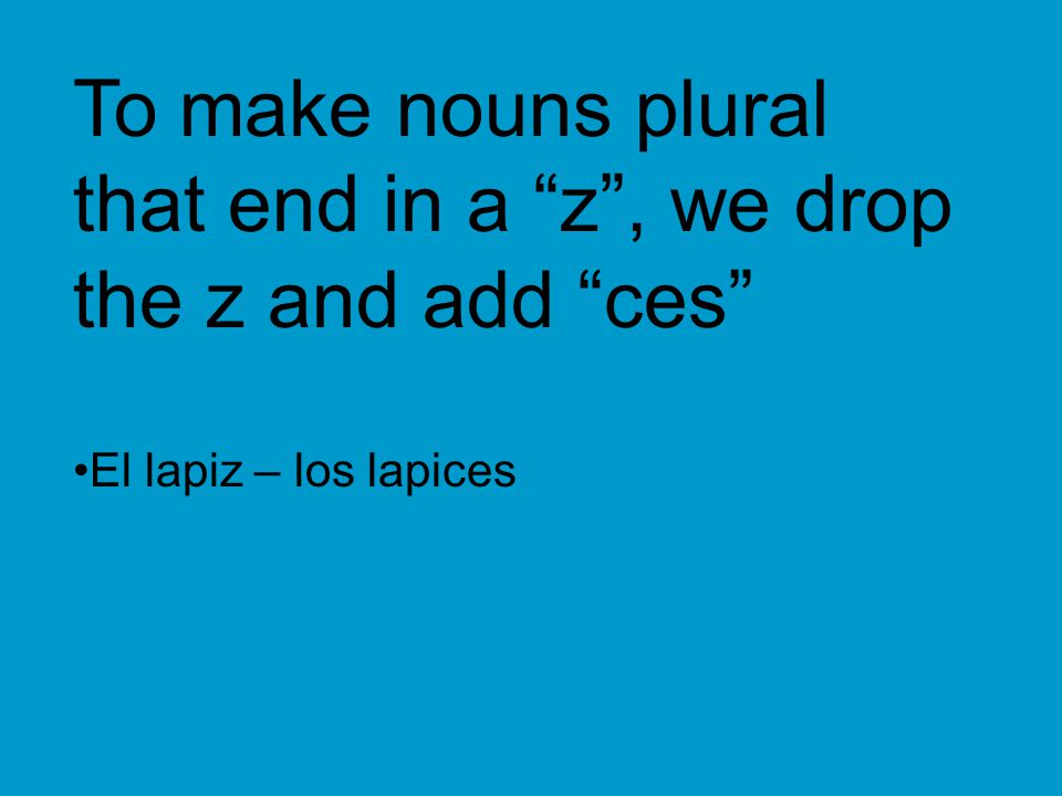 "To make nouns plural that end in a ""z"", we drop the z and add ""ces"" El lapiz – los lapices"