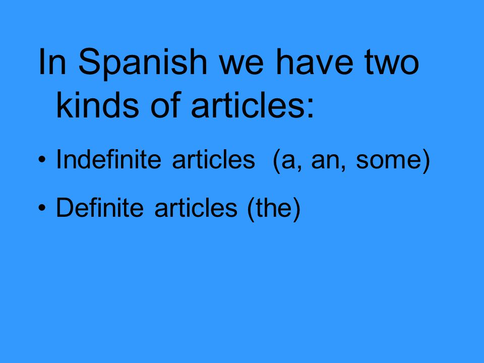 In Spanish we have two kinds of articles: Indefinite articles (a, an, some) Definite articles (the)