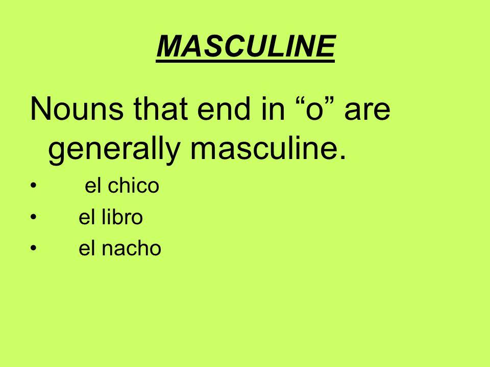 MASCULINE Nouns that end in o are generally masculine. el chico el libro el nacho