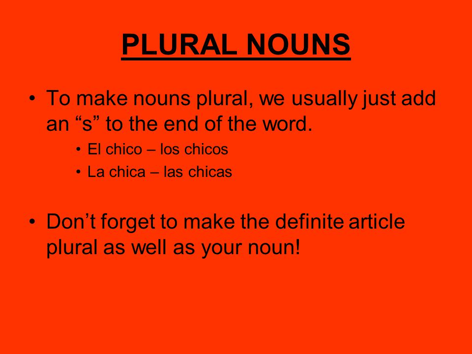 "PLURAL NOUNS To make nouns plural, we usually just add an ""s"" to the end of the word. El chico – los chicos La chica – las chicas Don't forget to make"