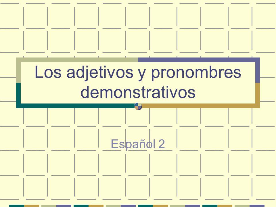 Los adjetivos y pronombres demonstrativos Español 2