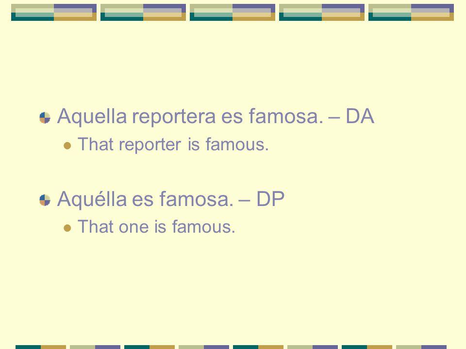 Aquella reportera es famosa. – DA That reporter is famous.
