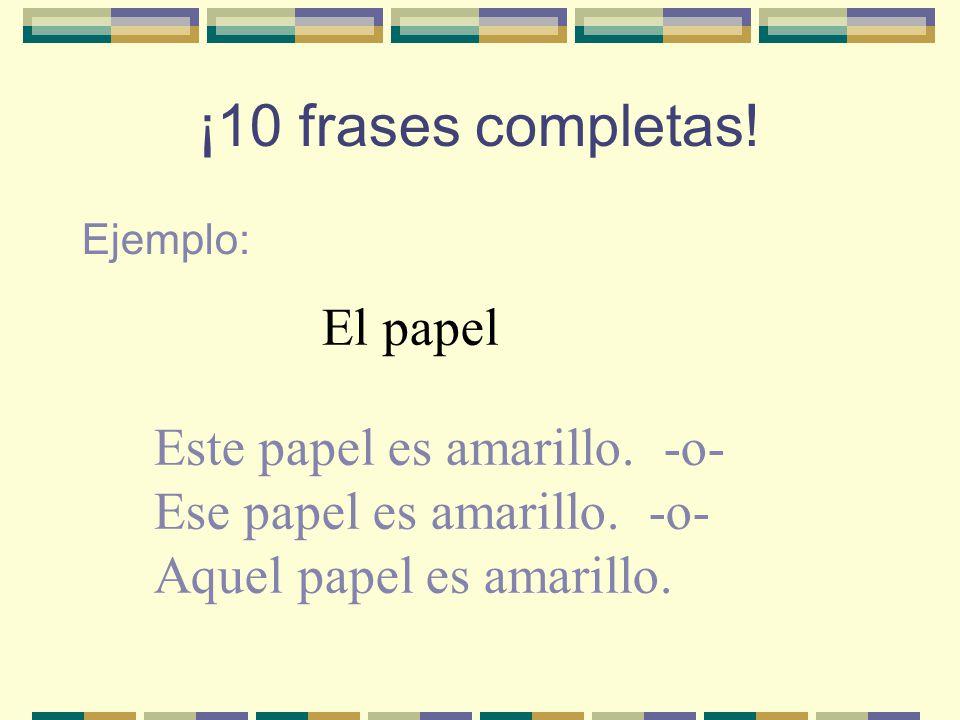 ¡10 frases completas.Ejemplo: El papel Este papel es amarillo.