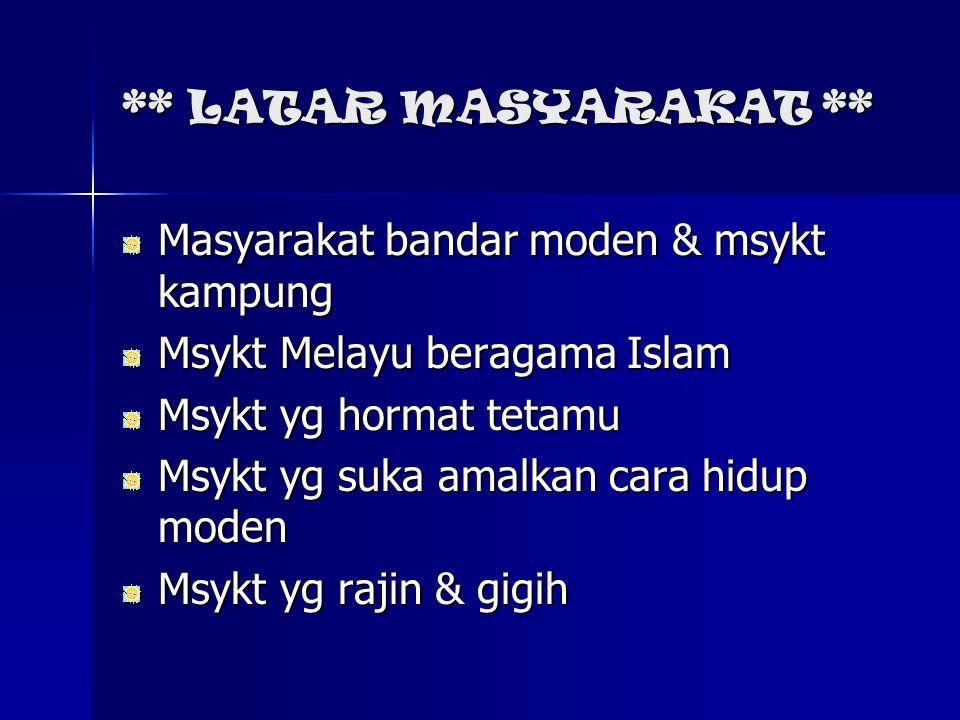 ** LATAR MASYARAKAT ** Masyarakat bandar moden & msykt kampung Msykt Melayu beragama Islam Msykt yg hormat tetamu Msykt yg suka amalkan cara hidup mod