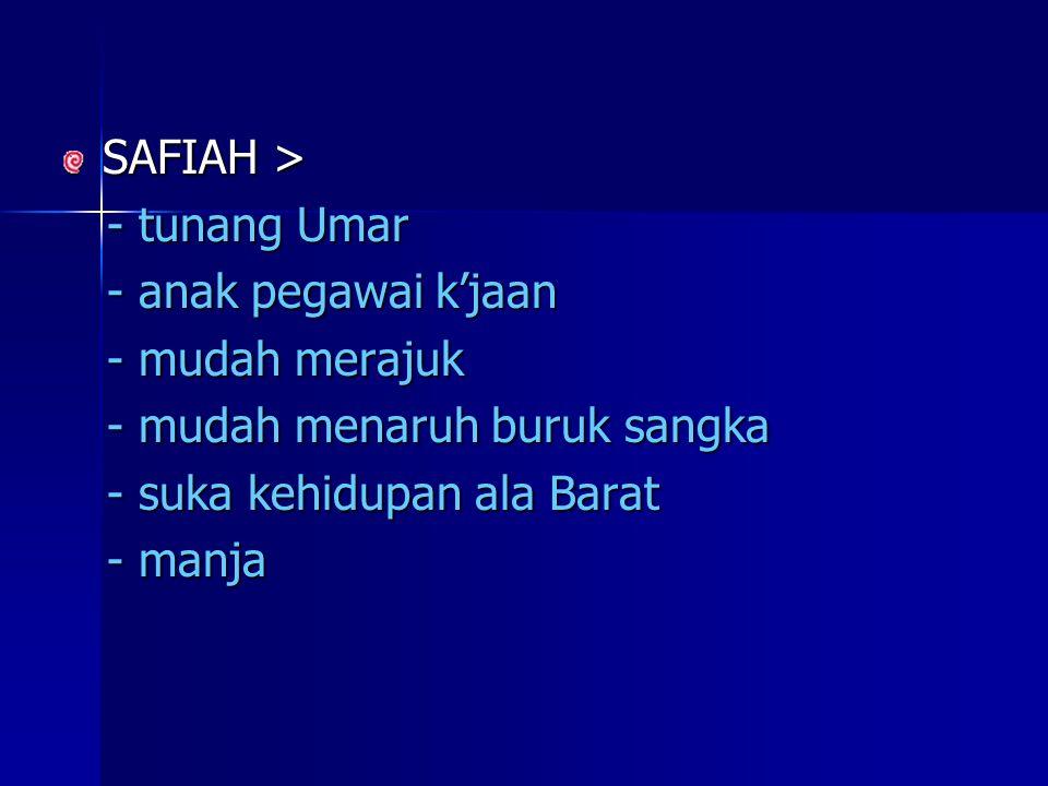 SAFIAH > - tunang Umar - tunang Umar - anak pegawai k'jaan - anak pegawai k'jaan - mudah merajuk - mudah merajuk - mudah menaruh buruk sangka - mudah