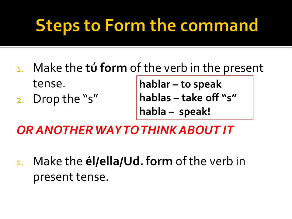 """1. Make the tú form of the verb in the present tense. 2. Drop the """"s"""" OR ANOTHER WAY TO THINK ABOUT IT 1. Make the él/ella/Ud. form of the verb in pre"""
