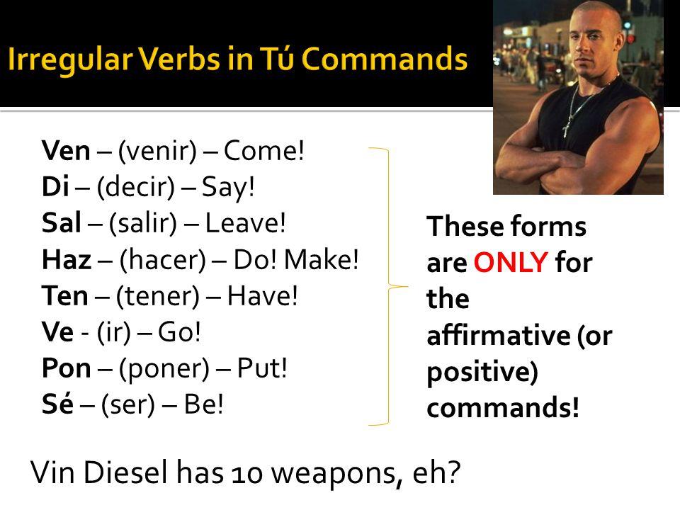 Ven – (venir) – Come! Di – (decir) – Say! Sal – (salir) – Leave! Haz – (hacer) – Do! Make! Ten – (tener) – Have! Ve - (ir) – Go! Pon – (poner) – Put!
