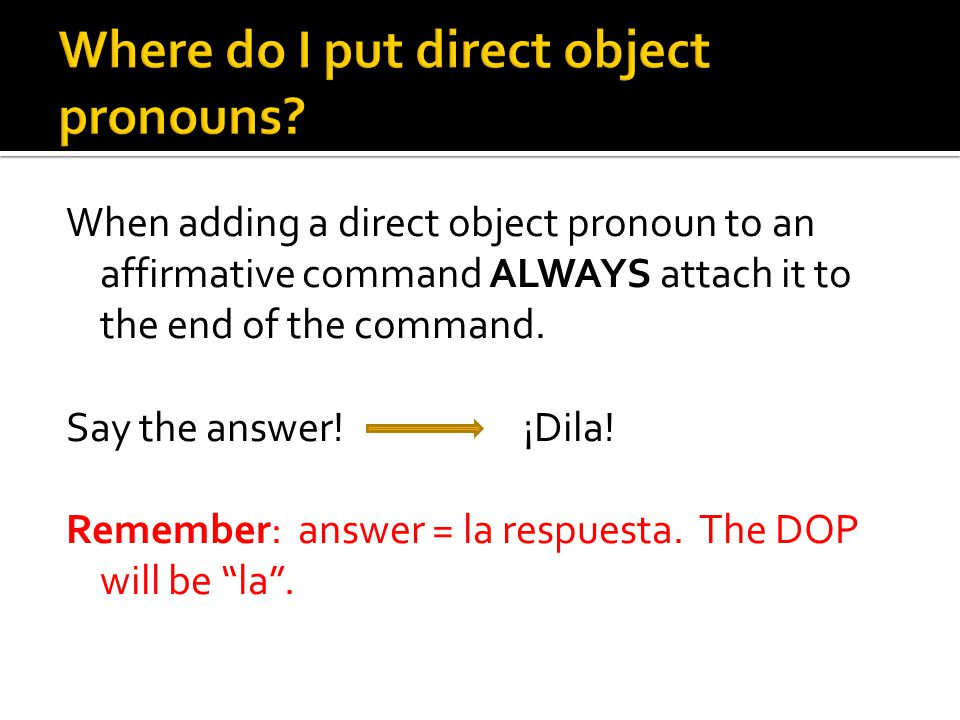 When adding a direct object pronoun to an affirmative command ALWAYS attach it to the end of the command. Say the answer! ¡Dila! Remember: answer = la