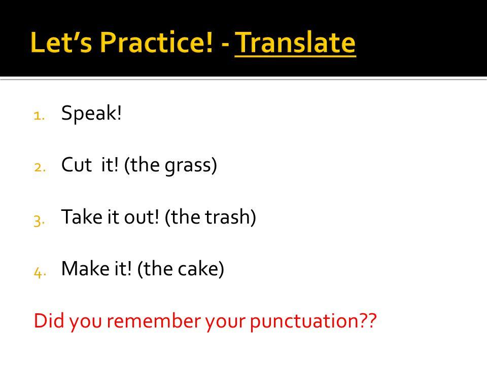 1. Speak. 2. Cut it. (the grass) 3. Take it out.