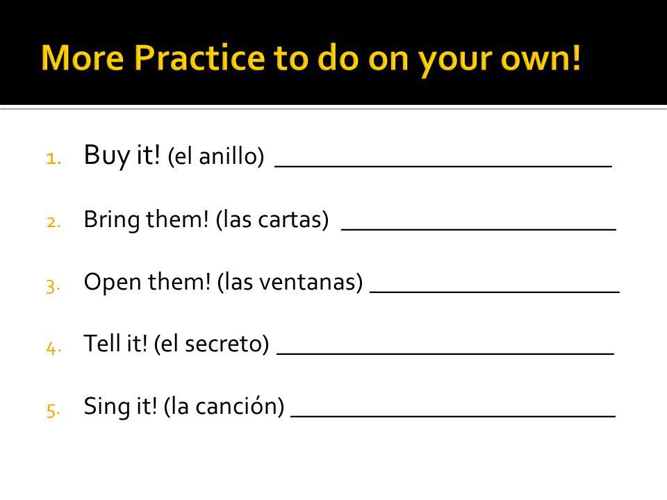 1. Buy it! (el anillo) ___________________________ 2. Bring them! (las cartas) ______________________ 3. Open them! (las ventanas) ___________________